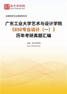 广东工业大学艺术与设计学院《850专业设计(一)》历年考研真题汇编