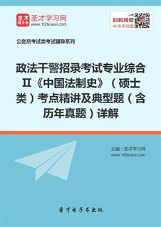 2017年政法干警招录考试专业综合Ⅱ《中国法制史》(硕士类)考点精讲及典型题(含历年真题)详解