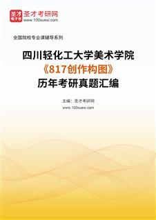 四川轻化工大学美术学院《817创作构图》历年考研真题汇编