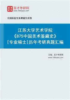 江苏大学艺术学院《875中国美术鉴藏史》[专业硕士]历年考研真题汇编