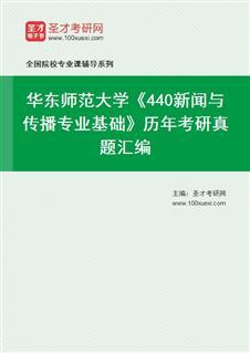 华东师范大学《440新闻与传播专业基础》历年考研真题汇编