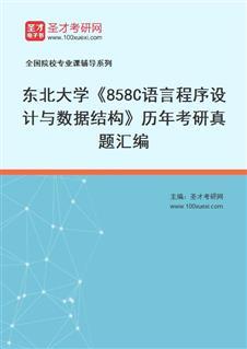 东北大学软件学院《858C语言程序设计与数据结构》历年考研真题汇编