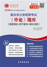 2018年重庆市公安招警考试《申论》题库【真题精选+章节题库+模拟试题】