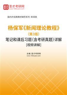 杨保军《新闻理论教程》(第3版)笔记和课后习题(含考研真题)详解[视频讲解]