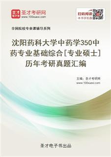 沈阳药科大学中药学《350中药专业基础综合》[专业硕士]历年考研真题汇编